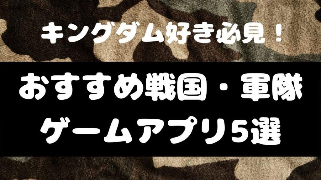キングダムが好きな人におすすめな戦国・軍隊ゲームアプリ